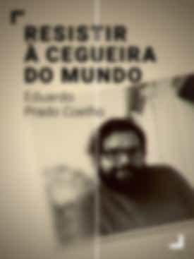 Resistir à Cegueira do Mundo - Eduardo Prado Coelho