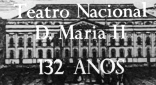 Teatro Nacional D. Maria II: 132 Anos – Parte I