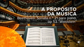 "A Propósito da Música - Beethoven: Sonata n.º 21 para piano, op 53 ""Waldstein"""